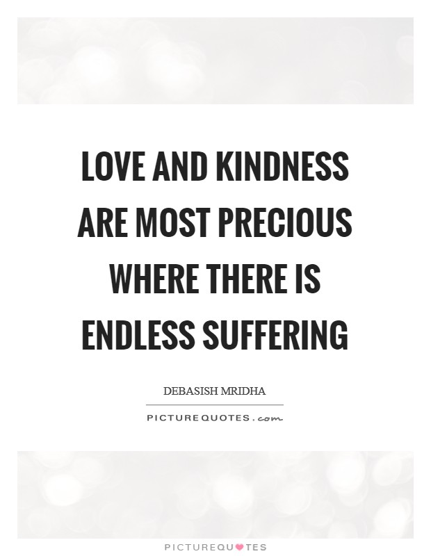 Love and kindness are most precious where there is endless suffering Picture Quote #1