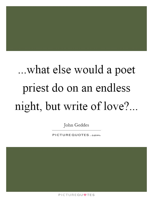 ...what else would a poet priest do on an endless night, but write of love? Picture Quote #1