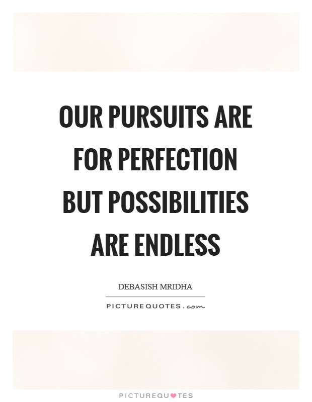 Our pursuits are for perfection but possibilities are endless Picture Quote #1
