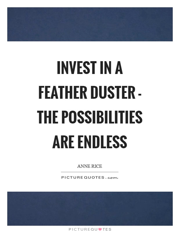 Invest in a feather duster - the possibilities are endless Picture Quote #1