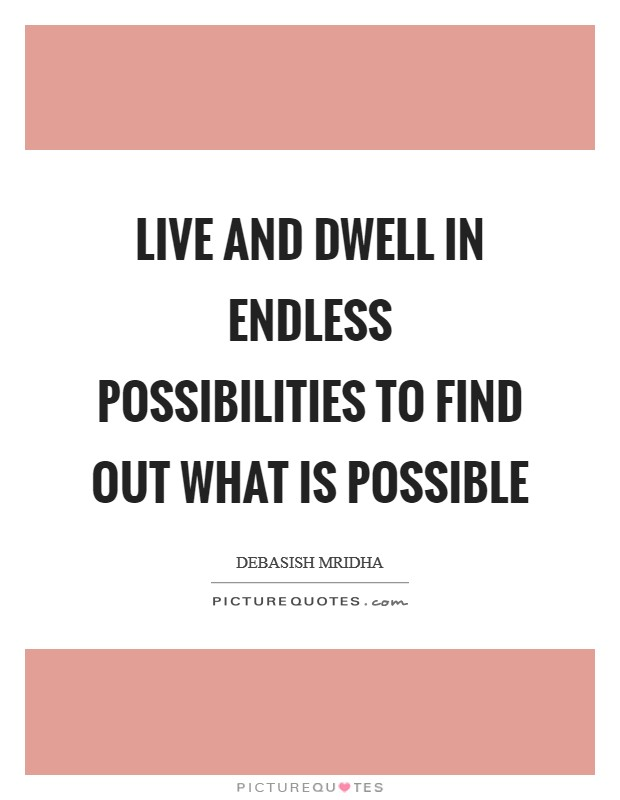 Live and dwell in endless possibilities to find out what is possible Picture Quote #1