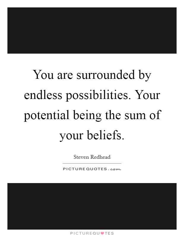 You are surrounded by endless possibilities. Your potential being the sum of your beliefs Picture Quote #1