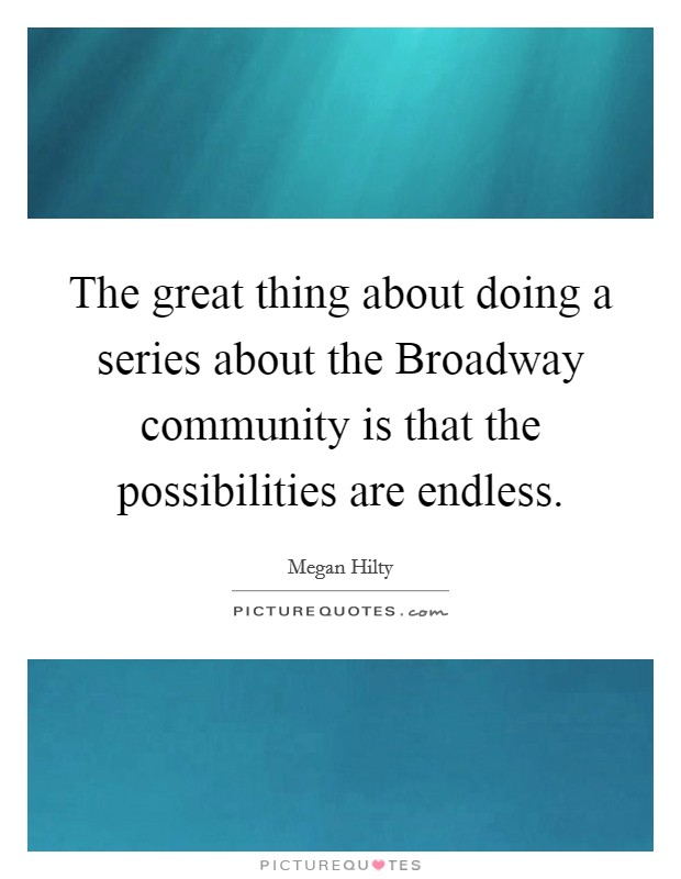 The great thing about doing a series about the Broadway community is that the possibilities are endless Picture Quote #1