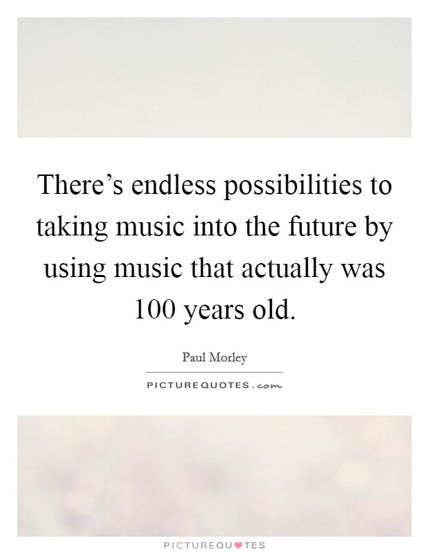 There's endless possibilities to taking music into the future by using music that actually was 100 years old Picture Quote #1