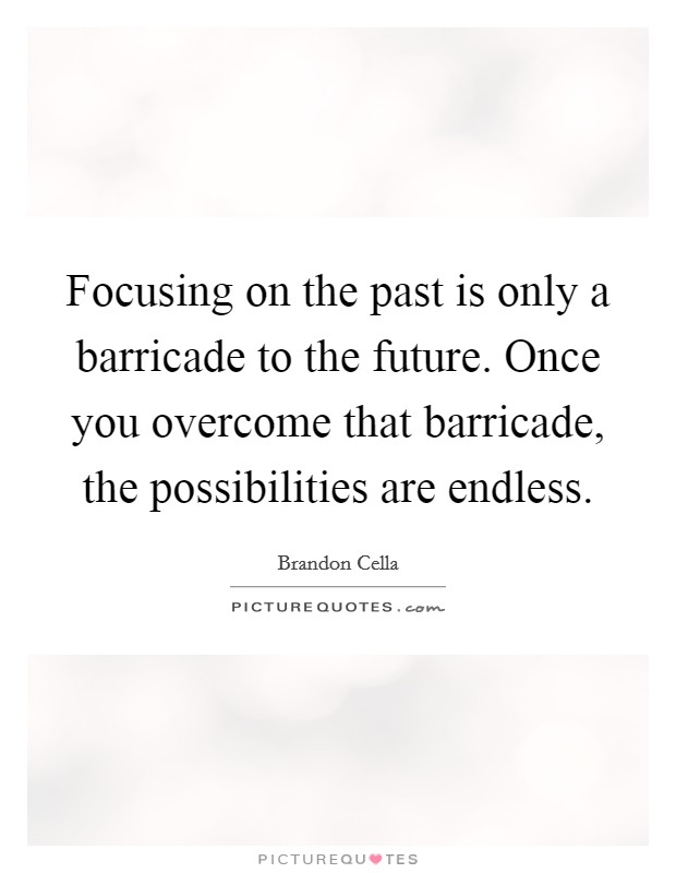 Focusing on the past is only a barricade to the future. Once you overcome that barricade, the possibilities are endless Picture Quote #1