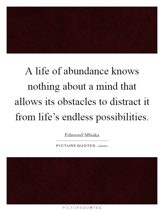 A life of abundance knows nothing about a mind that allows its obstacles to distract it from life's endless possibilities Picture Quote #1