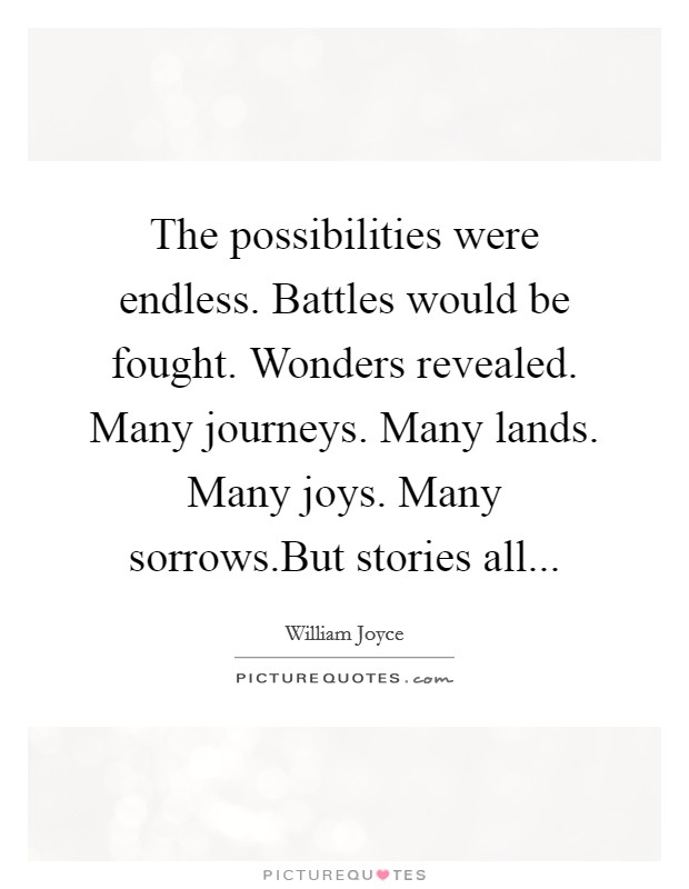 The possibilities were endless. Battles would be fought. Wonders revealed. Many journeys. Many lands. Many joys. Many sorrows.But stories all Picture Quote #1