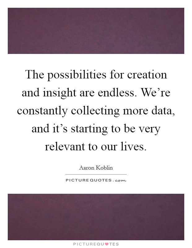 The possibilities for creation and insight are endless. We're constantly collecting more data, and it's starting to be very relevant to our lives Picture Quote #1