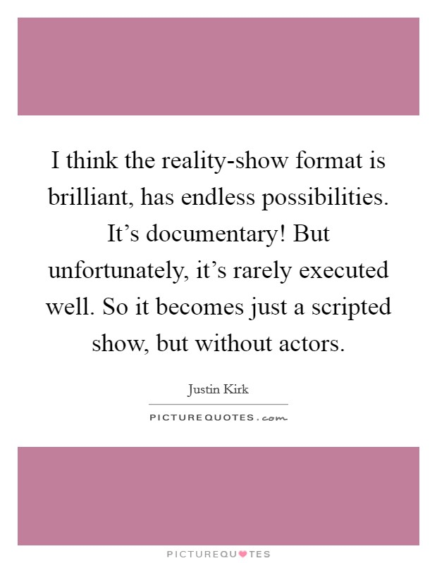 I think the reality-show format is brilliant, has endless possibilities. It's documentary! But unfortunately, it's rarely executed well. So it becomes just a scripted show, but without actors Picture Quote #1