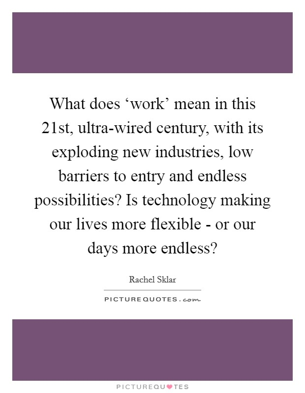 What does 'work' mean in this 21st, ultra-wired century, with its exploding new industries, low barriers to entry and endless possibilities? Is technology making our lives more flexible - or our days more endless? Picture Quote #1