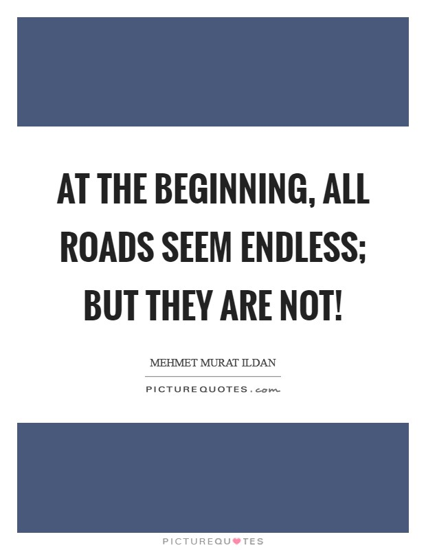 At the beginning, all roads seem endless; but they are not! Picture Quote #1