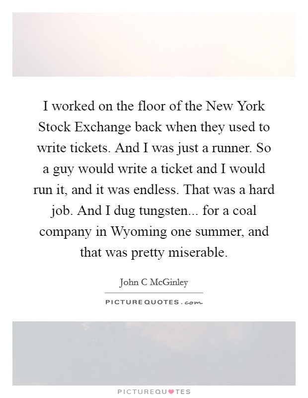 I worked on the floor of the New York Stock Exchange back when they used to write tickets. And I was just a runner. So a guy would write a ticket and I would run it, and it was endless. That was a hard job. And I dug tungsten... for a coal company in Wyoming one summer, and that was pretty miserable Picture Quote #1