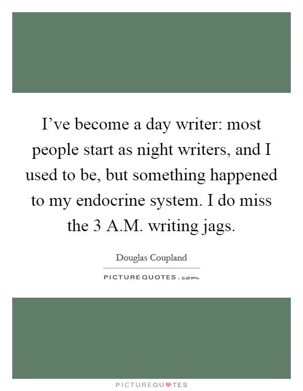 Iu0027ve Become A Day Writer: Most People Start As Night Writers, And I Used To  Be, But Something Happened To My Endocrine System. I Do Miss The 3 A.M.  Writing ...
