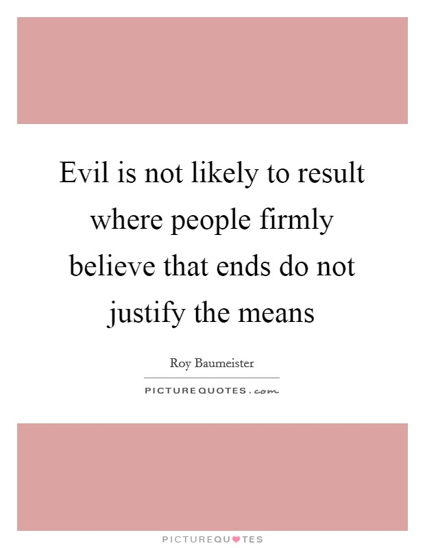 Evil is not likely to result where people firmly believe that ends do not justify the means Picture Quote #1