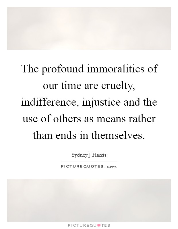 The profound immoralities of our time are cruelty, indifference, injustice and the use of others as means rather than ends in themselves Picture Quote #1