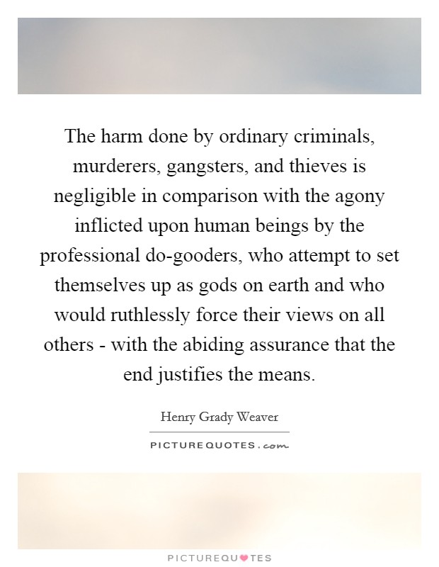 The harm done by ordinary criminals, murderers, gangsters, and thieves is negligible in comparison with the agony inflicted upon human beings by the professional do-gooders, who attempt to set themselves up as gods on earth and who would ruthlessly force their views on all others - with the abiding assurance that the end justifies the means Picture Quote #1