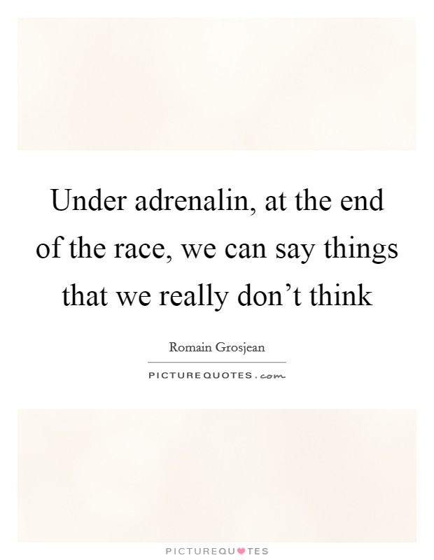 Under adrenalin, at the end of the race, we can say things that we really don't think Picture Quote #1