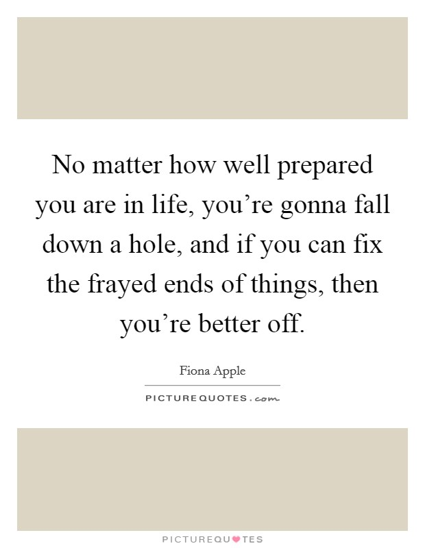 No matter how well prepared you are in life, you're gonna fall down a hole, and if you can fix the frayed ends of things, then you're better off Picture Quote #1