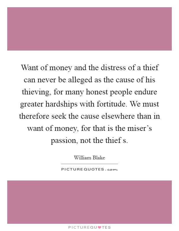 Want of money and the distress of a thief can never be alleged as the cause of his thieving, for many honest people endure greater hardships with fortitude. We must therefore seek the cause elsewhere than in want of money, for that is the miser's passion, not the thief s Picture Quote #1