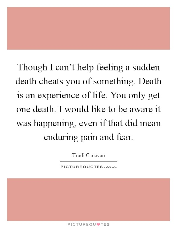 Though I can't help feeling a sudden death cheats you of something. Death is an experience of life. You only get one death. I would like to be aware it was happening, even if that did mean enduring pain and fear Picture Quote #1
