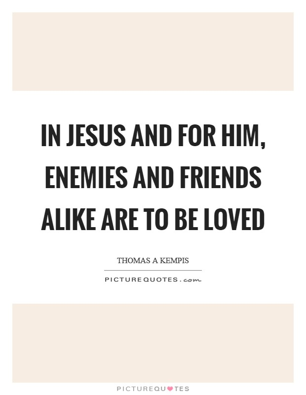 In Jesus and for Him, enemies and friends alike are to be loved Picture Quote #1