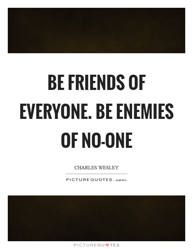 Be friends of everyone. Be enemies of no-one Picture Quote #1