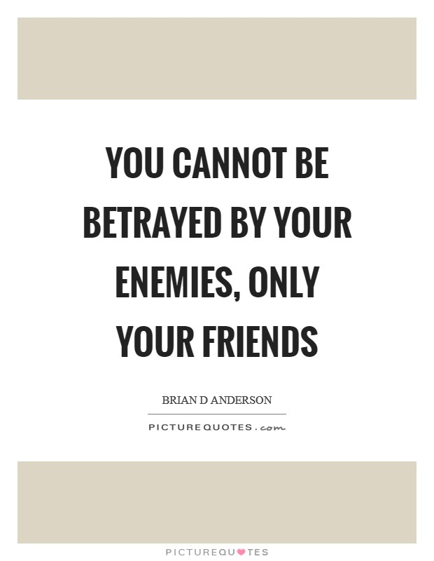You cannot be betrayed by your enemies, only your friends Picture Quote #1