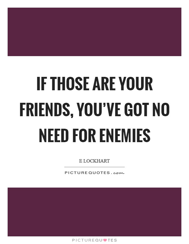 If those are your friends, you've got no need for enemies Picture Quote #1
