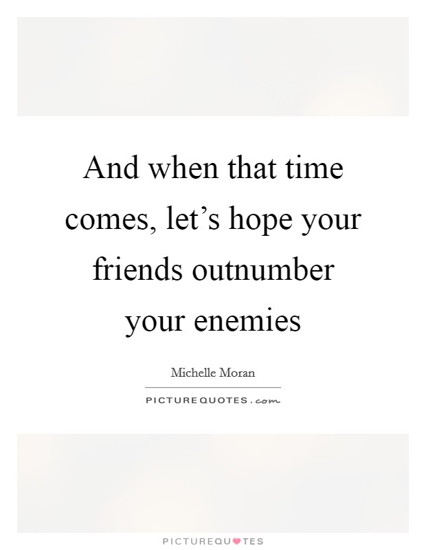 And when that time comes, let's hope your friends outnumber your enemies Picture Quote #1