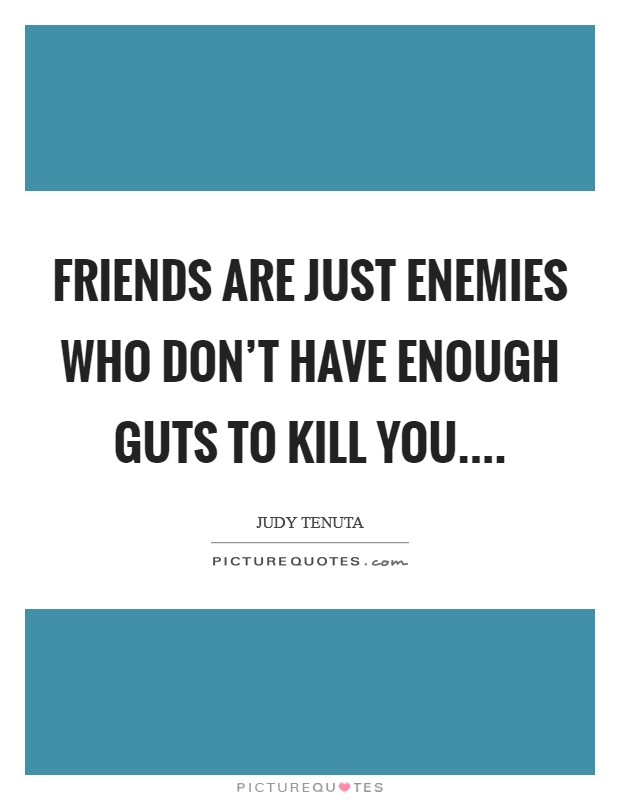 Friends are just enemies who don't have enough guts to kill you Picture Quote #1