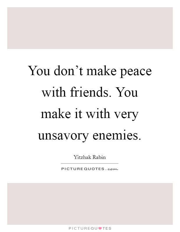 You don't make peace with friends. You make it with very unsavory enemies Picture Quote #1