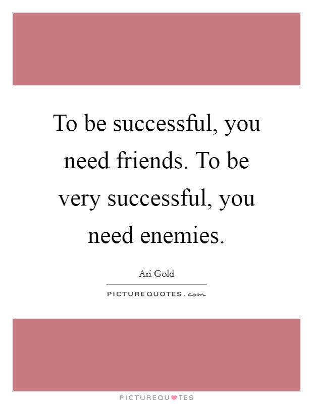 To be successful, you need friends. To be very successful, you need enemies Picture Quote #1