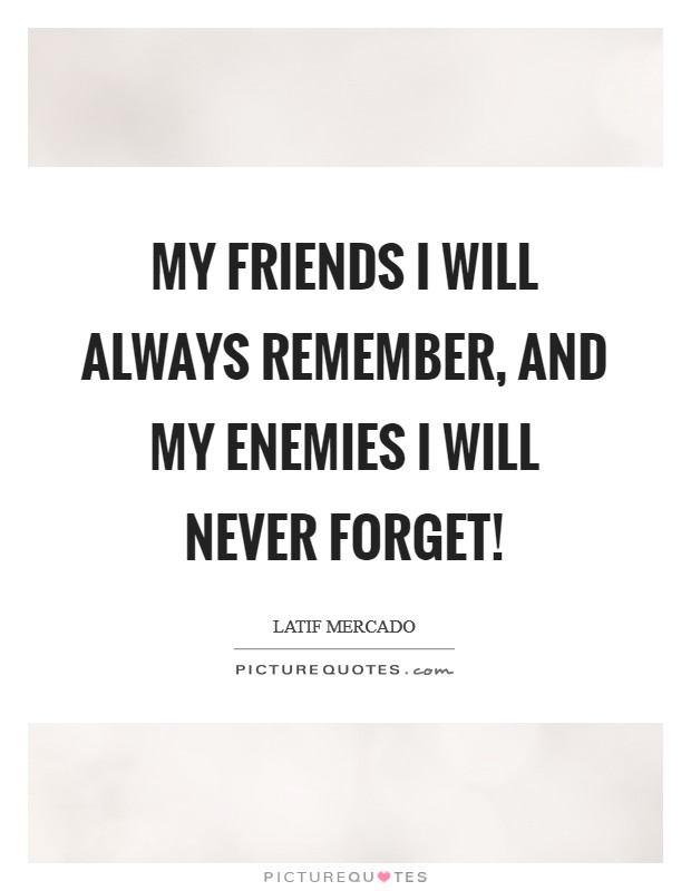 My Friends I Will Always Remember, And My Enemies I Will Never Forget! Picture Quote #1