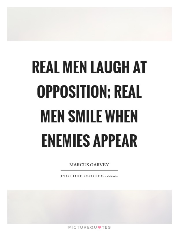 Real men laugh at opposition; real men smile when enemies appear Picture Quote #1