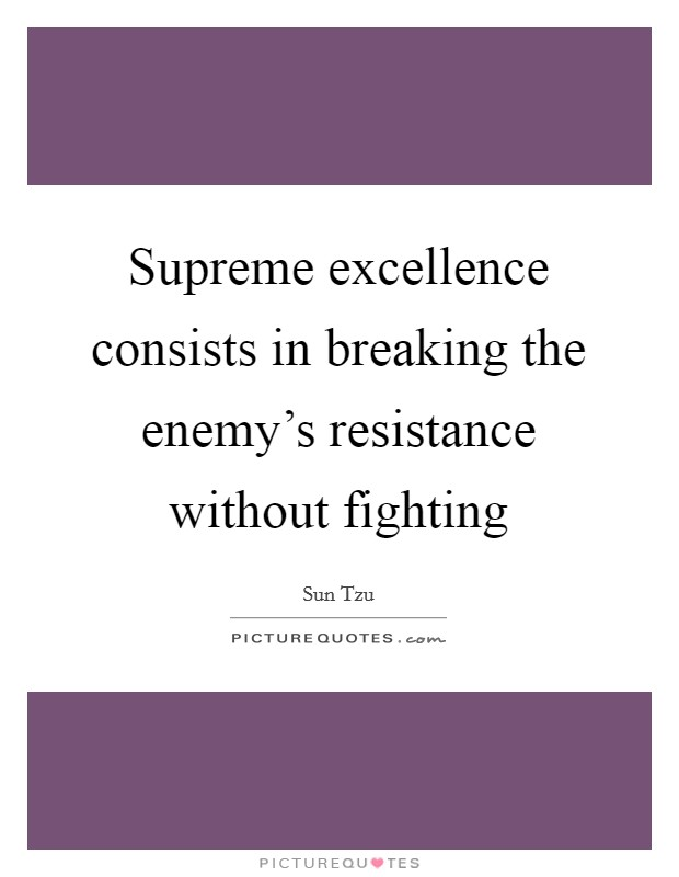 Supreme excellence consists in breaking the enemy's resistance without fighting Picture Quote #1