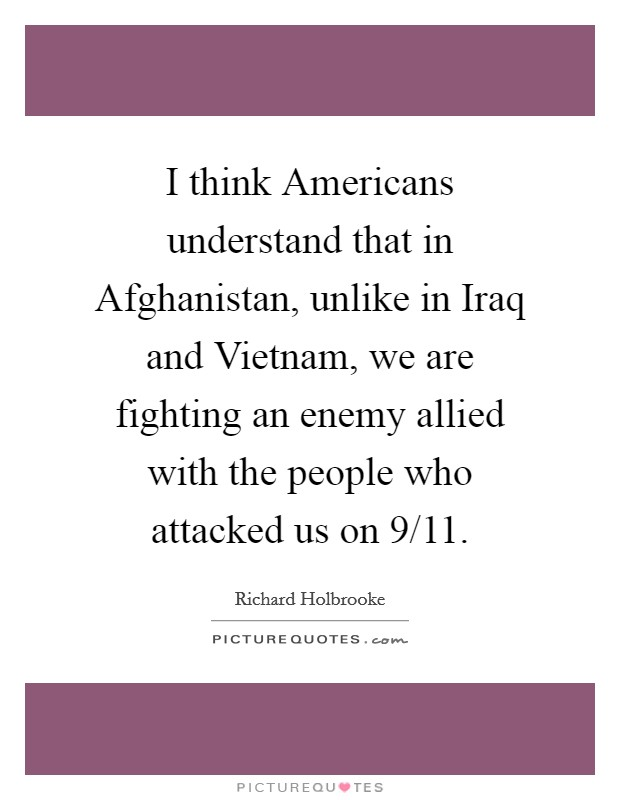 I think Americans understand that in Afghanistan, unlike in Iraq and Vietnam, we are fighting an enemy allied with the people who attacked us on 9/11 Picture Quote #1