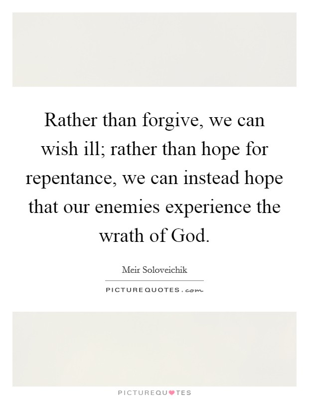 Rather than forgive, we can wish ill; rather than hope for repentance, we can instead hope that our enemies experience the wrath of God Picture Quote #1