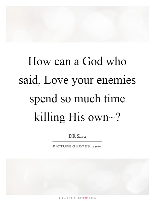 How can a God who said, Love your enemies spend so much time killing His own~? Picture Quote #1