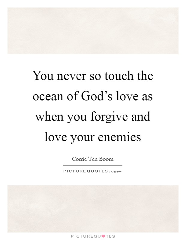 You never so touch the ocean of God's love as when you forgive and love your enemies Picture Quote #1
