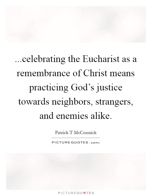 ...celebrating the Eucharist as a remembrance of Christ means practicing God's justice towards neighbors, strangers, and enemies alike Picture Quote #1