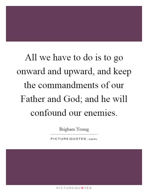 All we have to do is to go onward and upward, and keep the commandments of our Father and God; and he will confound our enemies Picture Quote #1