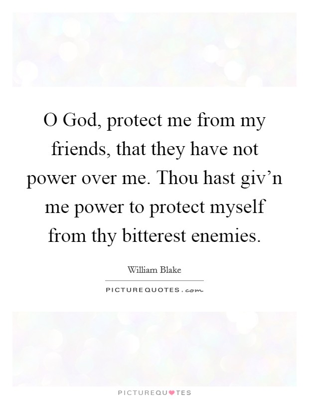 O God, protect me from my friends, that they have not power over me. Thou hast giv'n me power to protect myself from thy bitterest enemies Picture Quote #1