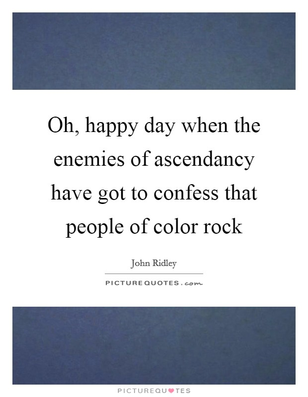 Oh, happy day when the enemies of ascendancy have got to confess that people of color rock Picture Quote #1