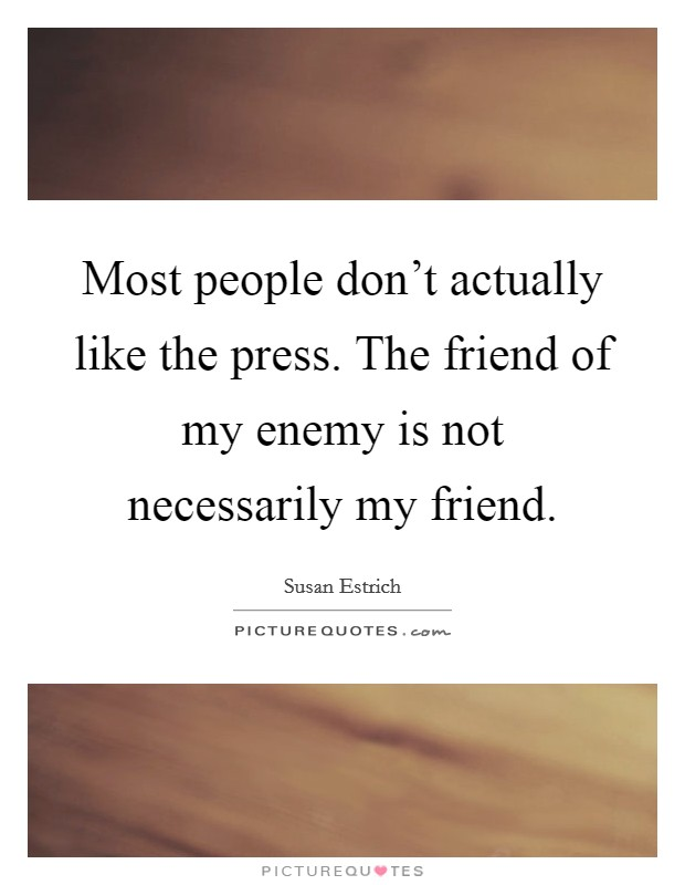 Most people don't actually like the press. The friend of my enemy is not necessarily my friend Picture Quote #1