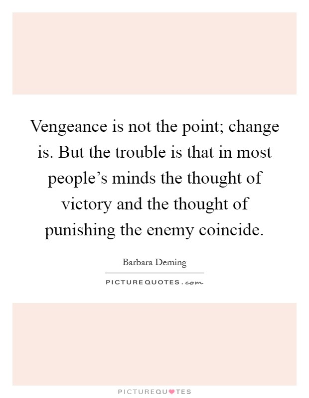 Vengeance is not the point; change is. But the trouble is that in most people's minds the thought of victory and the thought of punishing the enemy coincide Picture Quote #1