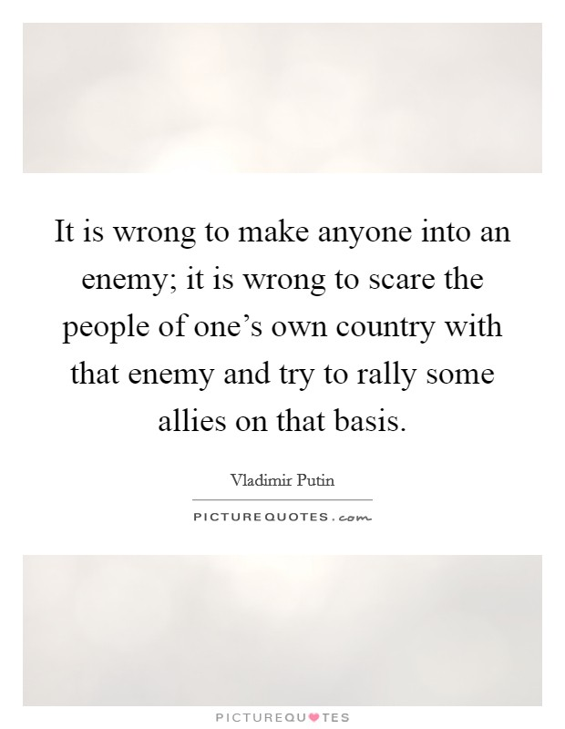 It is wrong to make anyone into an enemy; it is wrong to scare the people of one's own country with that enemy and try to rally some allies on that basis Picture Quote #1