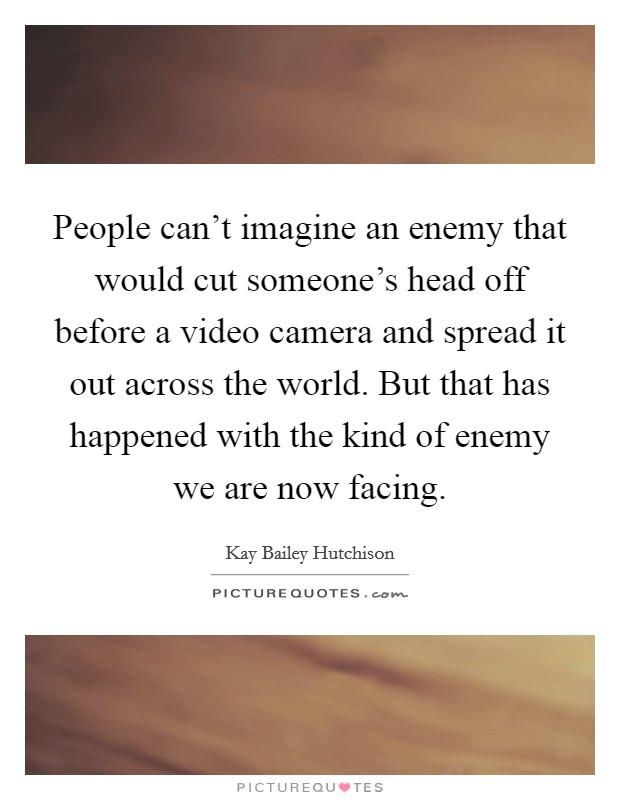 People can't imagine an enemy that would cut someone's head off before a video camera and spread it out across the world. But that has happened with the kind of enemy we are now facing Picture Quote #1