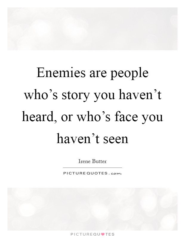 Enemies are people who's story you haven't heard, or who's face you haven't seen Picture Quote #1