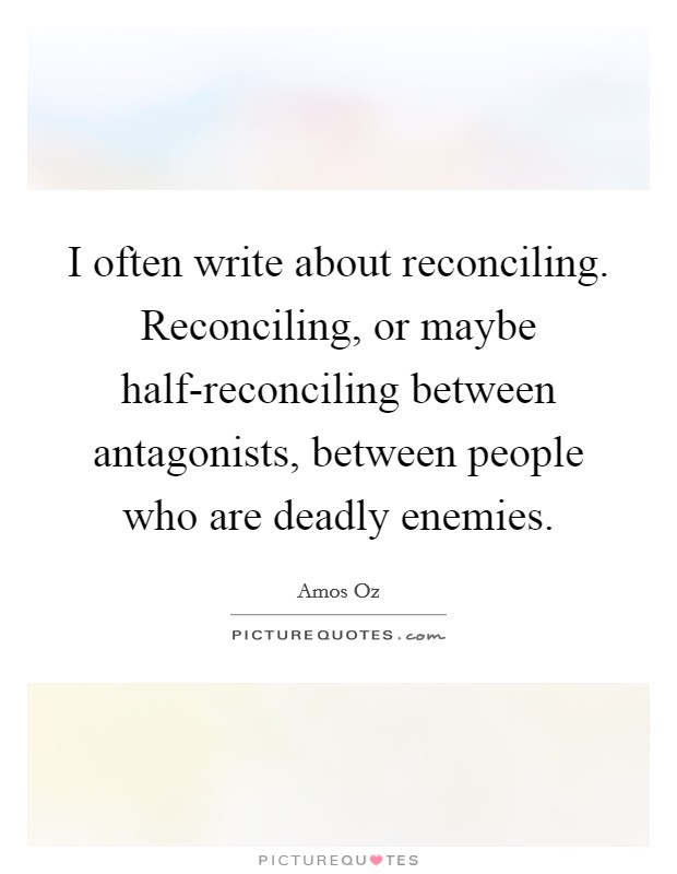 I often write about reconciling. Reconciling, or maybe half-reconciling between antagonists, between people who are deadly enemies Picture Quote #1