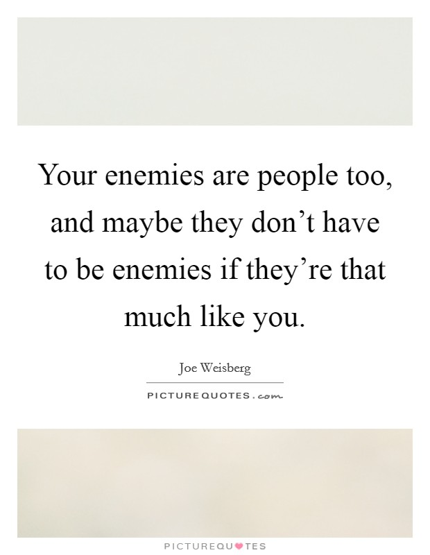 Your enemies are people too, and maybe they don't have to be enemies if they're that much like you Picture Quote #1
